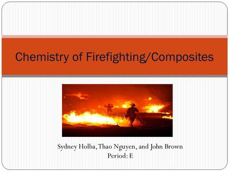 Chemistry of Firefighting/Composites Sydney Holba, Thao Nguyen, and John Brown Period: E.