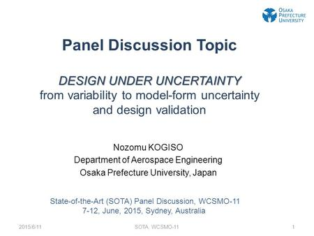 DESIGN UNDER UNCERTAINTY Panel Discussion Topic DESIGN UNDER UNCERTAINTY from variability to model-form uncertainty and design validation Nozomu KOGISO.