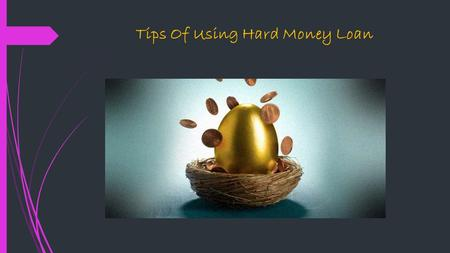Tips Of Using Hard Money Loan. Ways to get loan There are many ways to getting loan. Banks, financial organizations and private money loans are the well.