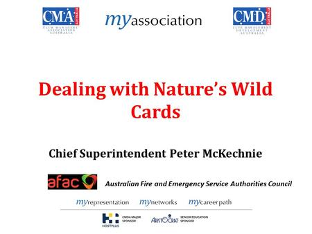 Dealing with Nature's Wild Cards Chief Superintendent Peter McKechnie Australian Fire and Emergency Service Authorities Council.