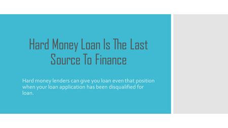 Hard Money Loan Is The Last Source To Finance Hard money lenders can give you loan even that position when your loan application has been disqualified.