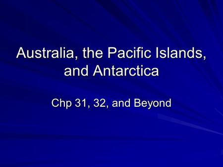 Australia, the Pacific Islands, and Antarctica Chp 31, 32, and Beyond.