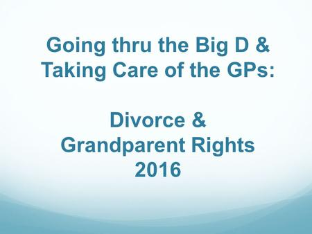 Going thru the Big D & Taking Care of the GPs: Divorce & Grandparent Rights 2016.