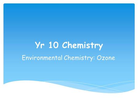 Yr 10 Chemistry Environmental Chemistry: Ozone. Starter With the person sitting next to you: you have 1 min to come up with an answer to these questions…………