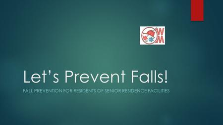 Let's Prevent Falls! FALL PREVENTION FOR RESIDENTS OF SENIOR RESIDENCE FACILITIES.