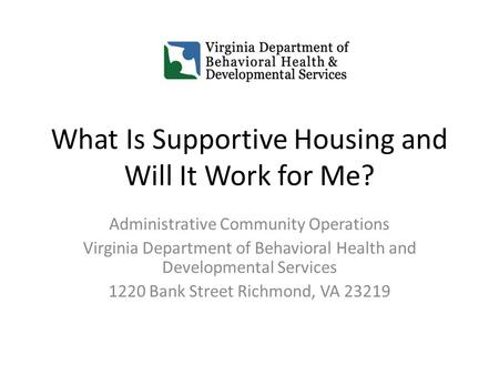 What Is Supportive Housing and Will It Work for Me? Administrative Community Operations Virginia Department of Behavioral Health and Developmental Services.