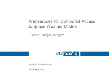 Kai Ruhl, Pablo Beltrami November 2009 Webservices for Distributed Access to Space Weather Models ESWW6, Bruges, Belgium.