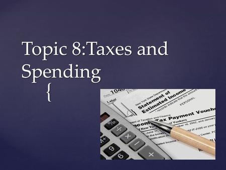 { Topic 8:Taxes and Spending.  Governments collect taxes to pay for programs, but taxes can have powerful effects on the general economy  The federal.