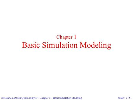 Simulation Modeling and Analysis – Chapter 1 – Basic Simulation ModelingSlide 1 of 51 Chapter 1 Basic Simulation Modeling.