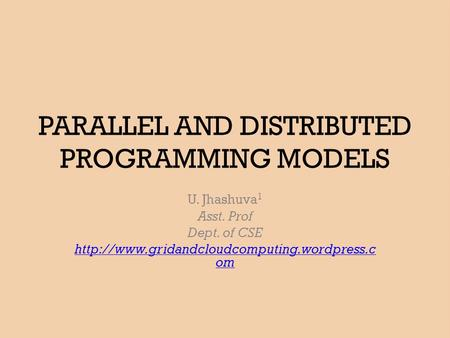 PARALLEL AND DISTRIBUTED PROGRAMMING MODELS U. Jhashuva 1 Asst. Prof Dept. of CSE  om.