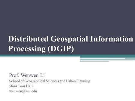 Distributed Geospatial Information Processing (DGIP) Prof. Wenwen Li School of Geographical Sciences and Urban Planning 5644 Coor Hall