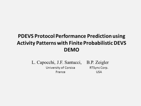 PDEVS Protocol Performance Prediction using Activity Patterns with Finite Probabilistic DEVS DEMO L. Capocchi, J.F. Santucci, B.P. Zeigler University of.