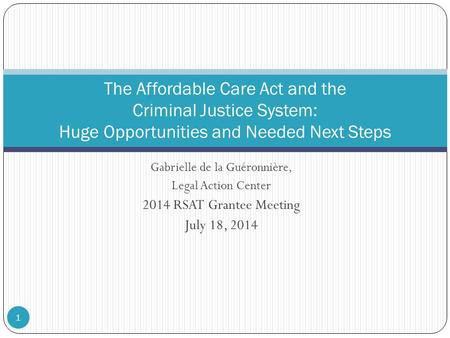 Gabrielle de la Guéronnière, Legal Action Center 2014 RSAT Grantee Meeting July 18, 2014 The Affordable Care Act and the Criminal Justice System: Huge.