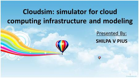 Cloudsim: simulator for cloud computing infrastructure and modeling Presented By: SHILPA V PIUS 1.
