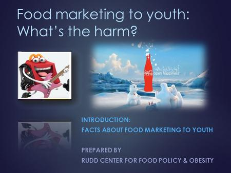 Food marketing to youth: What's the harm? INTRODUCTION: FACTS ABOUT FOOD MARKETING TO YOUTH PREPARED BY RUDD CENTER FOR FOOD POLICY & OBESITY.