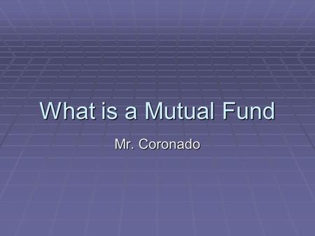 What is a Mutual Fund Mr. Coronado. Definition of Mutual Fund  A Collection of stocks, bonds & other securities owned by a group of investors.  Its.