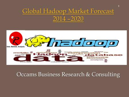 1 Global Hadoop Market Forecast 2014 –2020 Global Hadoop Market Forecast 2014 –2020 Occams Business Research & Consulting.