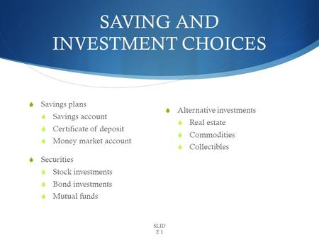SAVING AND INVESTMENT CHOICES  Savings plans  Savings account  Certificate of deposit  Money market account  Securities  Stock investments  Bond.