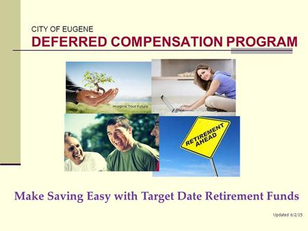 CITY OF EUGENE DEFERRED COMPENSATION PROGRAM Make Saving Easy with Target Date Retirement Funds Updated 6/2/15.