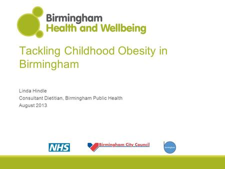 Tackling Childhood Obesity in Birmingham Linda Hindle Consultant Dietitian, Birmingham Public Health August 2013.