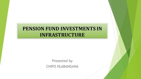 PENSION FUND INVESTMENTS IN INFRASTRUCTURE Presented by CHIPO HLABANGANA.