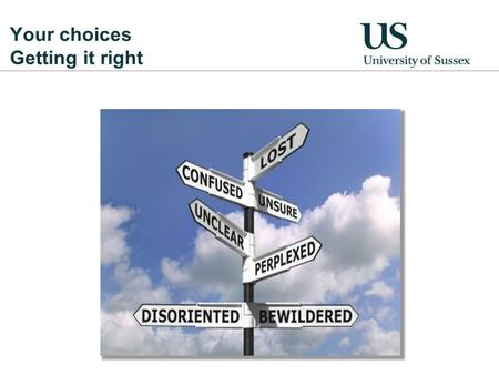 Your choices Getting it right. Why university? Reasons to study Study a subject that you enjoy to get the most out of it! A degree shows employers you're.