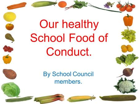 Our healthy eating changes Our healthy School Food of Conduct. By School Council members.