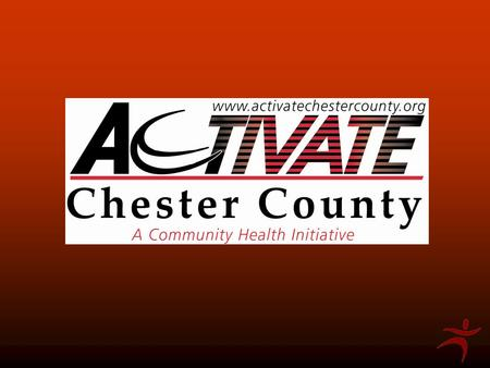 What is ACTIVATE Chester County? A collaboration among hospitals, health and recreation organizations, school districts, municipalities, & community service.