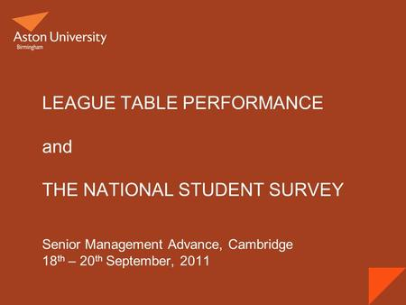LEAGUE TABLE PERFORMANCE and THE NATIONAL STUDENT SURVEY Senior Management Advance, Cambridge 18 th – 20 th September, 2011.