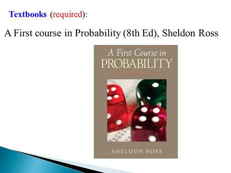 Textbooks (required): A First course in Probability (8th Ed), Sheldon Ross.