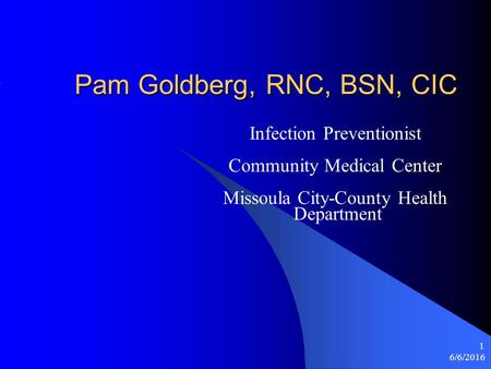 6/6/2016 1 Pam Goldberg, RNC, BSN, CIC Infection Preventionist Community Medical Center Missoula City-County Health Department.