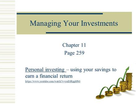 Managing Your Investments Chapter 11 Page 259 Personal investing – using your savings to earn a financial return https://www.youtube.com/watch?v=yuE0Rgg8Pr0.