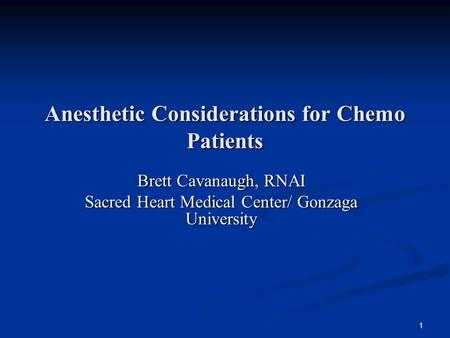 1 Anesthetic Considerations for Chemo Patients Brett Cavanaugh, RNAI Sacred Heart Medical Center/ Gonzaga University.