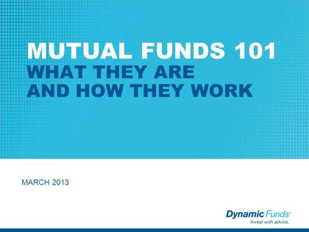 MUTUAL FUNDS 101 WHAT THEY ARE AND HOW THEY WORK MARCH 2013.