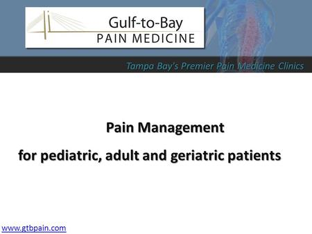 Pain Management for pediatric, adult and geriatric patients www.gtbpain.com Tampa Bay's Premier Pain Medicine Clinics.