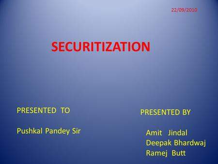 SECURITIZATION PRESENTED BY Amit Jindal Deepak Bhardwaj Ramej Butt PRESENTED TO Pushkal Pandey Sir 22/09/2010.