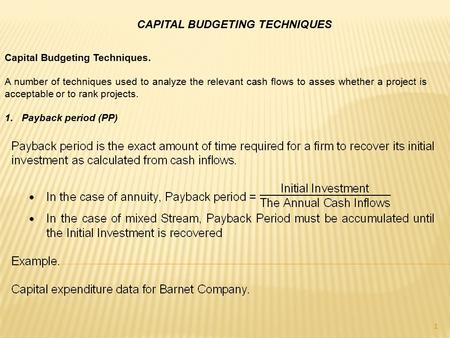 CAPITAL BUDGETING TECHNIQUES 1 Capital Budgeting Techniques. A number of techniques used to analyze the relevant cash flows to asses whether a project.