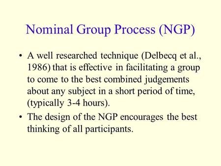 Nominal Group Process (NGP) A well researched technique (Delbecq et al., 1986) that is effective in facilitating a group to come to the best combined judgements.