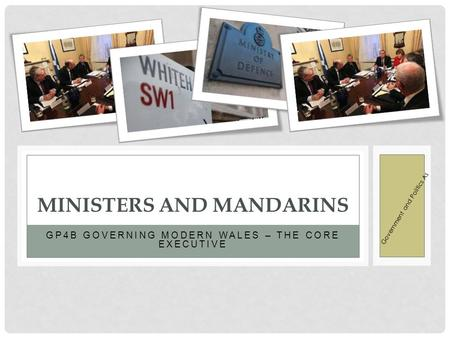 GP4B GOVERNING MODERN WALES – THE CORE EXECUTIVE MINISTERS AND MANDARINS Government and Politics As.