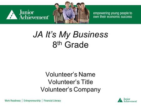 JA It's My Business 8 th Grade Volunteer's Name Volunteer's Title Volunteer's Company.