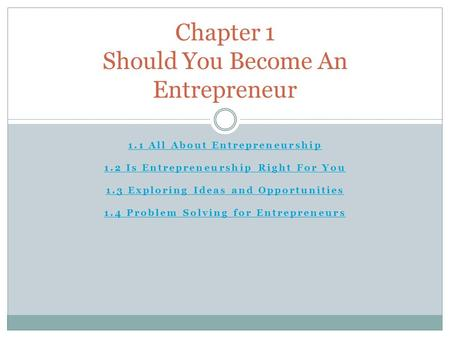1.1 All About Entrepreneurship 1.2 Is Entrepreneurship Right For You 1.3 Exploring Ideas and Opportunities 1.4 Problem Solving for Entrepreneurs Chapter.