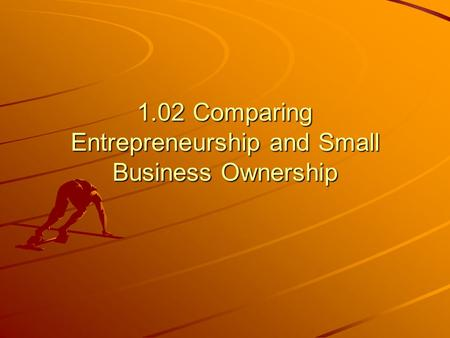1.02 Comparing Entrepreneurship and Small Business Ownership.
