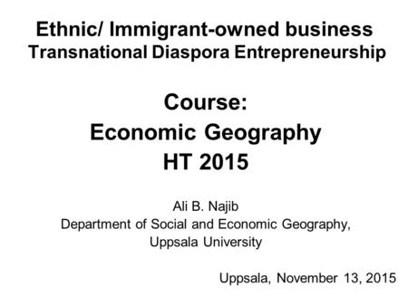 Ethnic/ Immigrant-owned business Transnational Diaspora Entrepreneurship Course: Economic Geography HT 2015 Ali B. Najib Department of Social and Economic.