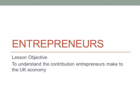 ENTREPRENEURS Lesson Objective To understand the contribution entrepreneurs make to the UK economy.