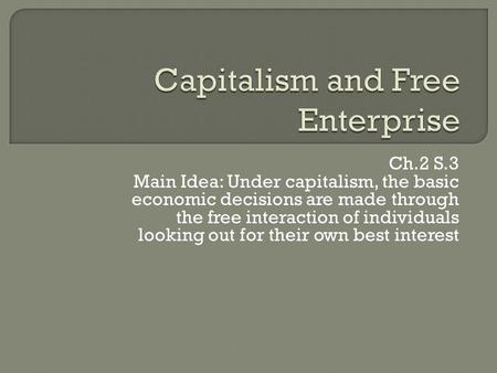 Ch.2 S.3 Main Idea: Under capitalism, the basic economic decisions are made through the free interaction of individuals looking out for their own best.