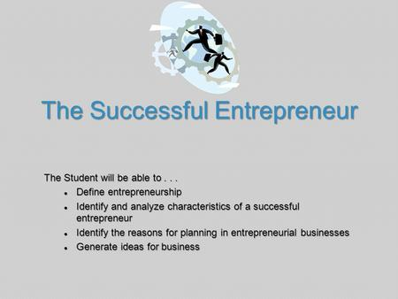 The Successful Entrepreneur The Student will be able to... ● Define entrepreneurship ● Identify and analyze characteristics of a successful entrepreneur.