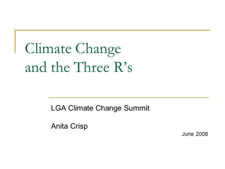 Climate Change and the Three R's LGA Climate Change Summit Anita Crisp June 2008.