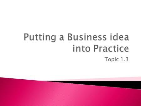 Topic 1.3.  This topic considers the practicalities of making a business idea happen.  What are the objectives in setting up?  What are the qualities.
