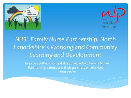 NHSL Family Nurse Partnership, North Lanarkshire's Working and Community Learning and Development Improving the employability prospects of Family Nurse.