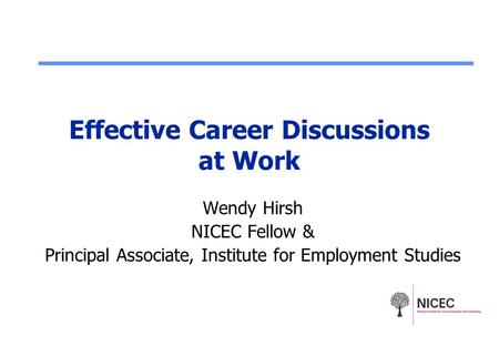Effective Career Discussions at Work Wendy Hirsh NICEC Fellow & Principal Associate, Institute for Employment Studies.